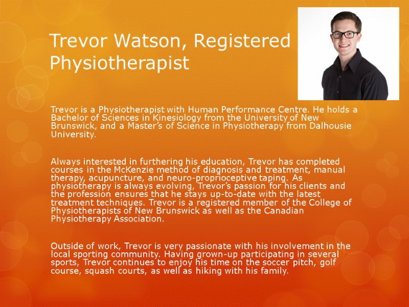 Human Performance Centre in Saint John: Trevor Watson is a Physiotherapist with Human Performance Centre. He has has completed courses in the McKenzie method of diagnosis and treatment, manual therapy, acupuncture, and neuro-proprioceptive taping.