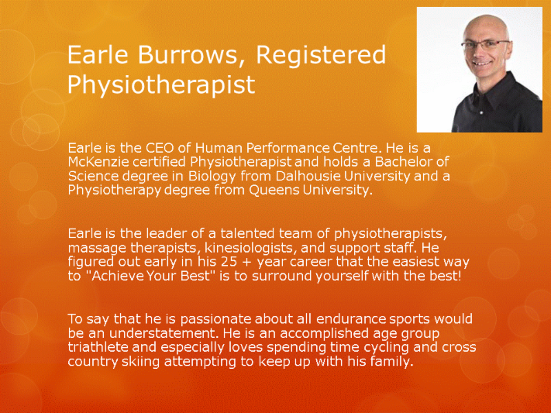 Human Performance Centre in Saint John: Earle Burrows is the CEO of Human Performance Centre and is a McKenzie certified Physiotherapist. Earle is an accomplished age group triathlete, so to say that he is passionate about all endurance sports would be an understatement.