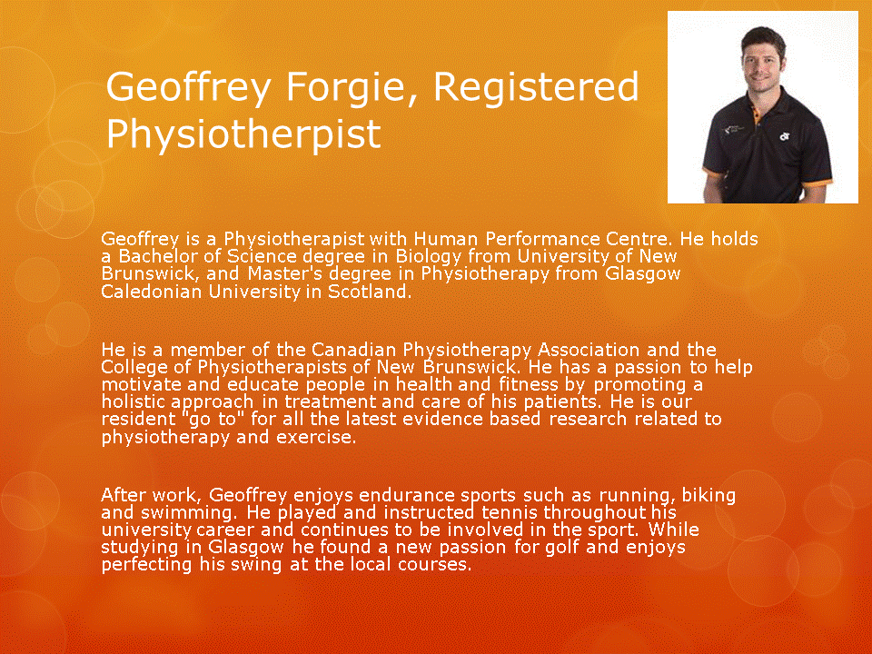 Human Performance Centre in Saint John: Geoffrey Forgie is a Physiotherapist with Human Performance Centre. He is a member of the Canadian Physiotherapy Association and the College of Physiotherapists of New Brunswick. He has a passion to help motivate and educate his patients.