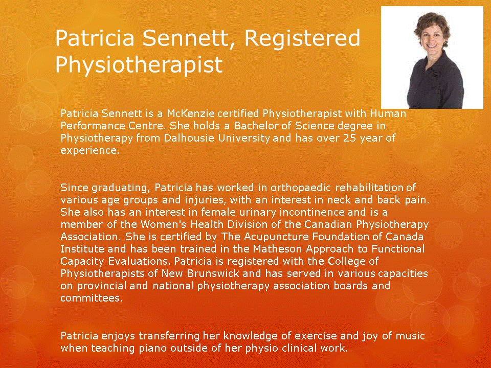 Human Performance Centre in Saint John: Patricia Sennett is a McKenzie certified Physiotherapist with Human Performance Centre. She has an interest in neck and back pain, female urinary incontinence, and is a member of the Women's Health Division of the Canadian Physiotherapy Association.