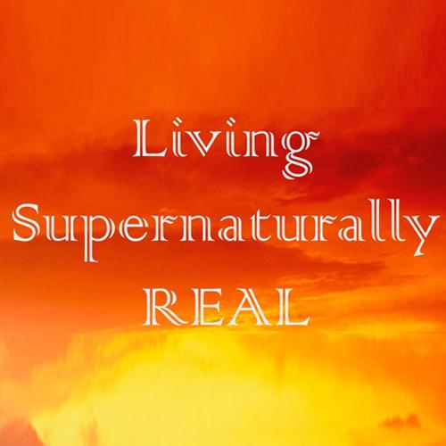 Living Supernaturally Real
