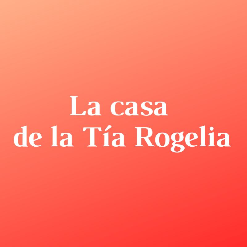 LA CASA DE LA TIA ROGELIA