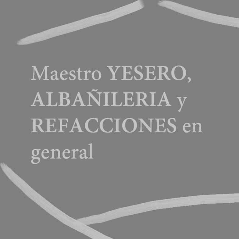 MAESTRO YESERO, ALBAÑILERIA Y REFACCIONES EN GENERAL